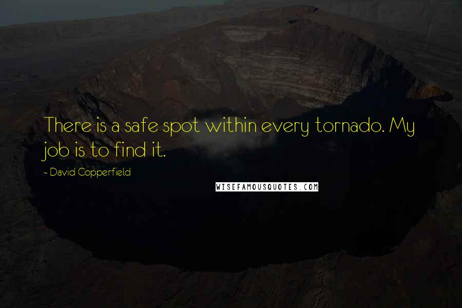 David Copperfield quotes: There is a safe spot within every tornado. My job is to find it.