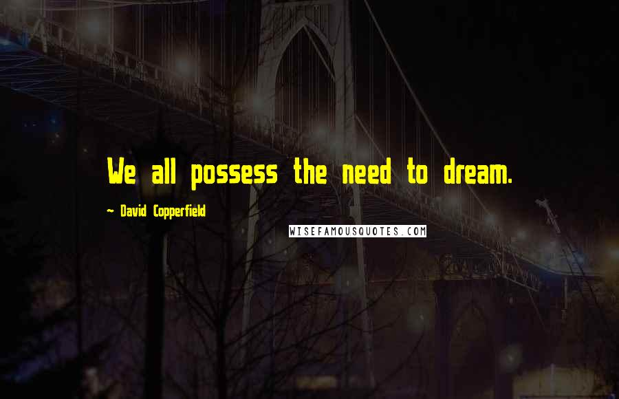 David Copperfield quotes: We all possess the need to dream.