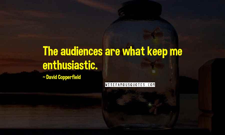 David Copperfield quotes: The audiences are what keep me enthusiastic.