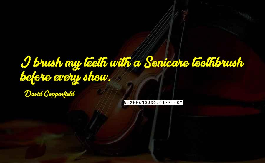 David Copperfield quotes: I brush my teeth with a Sonicare toothbrush before every show.
