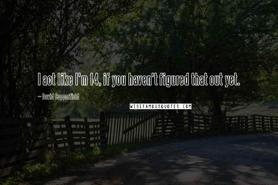 David Copperfield quotes: I act like I'm 14, if you haven't figured that out yet.