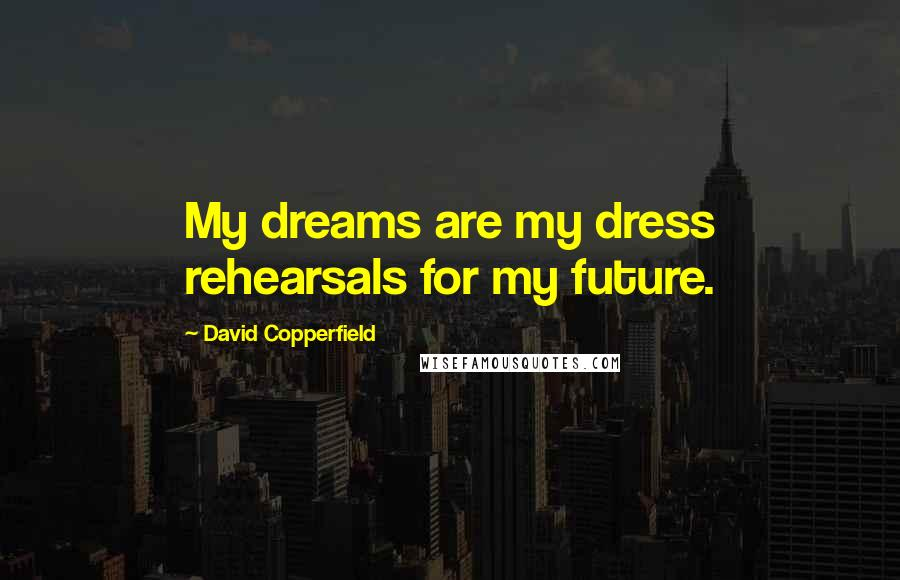 David Copperfield quotes: My dreams are my dress rehearsals for my future.