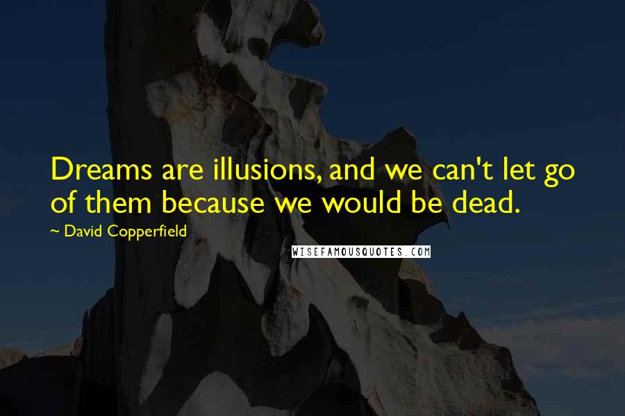 David Copperfield quotes: Dreams are illusions, and we can't let go of them because we would be dead.