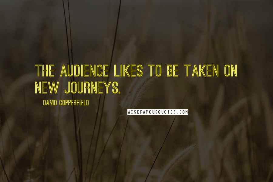 David Copperfield quotes: The audience likes to be taken on new journeys.
