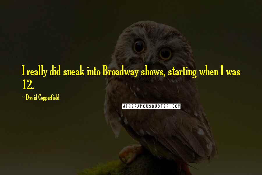 David Copperfield quotes: I really did sneak into Broadway shows, starting when I was 12.