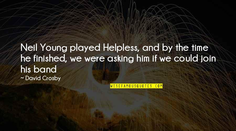 David Crosby Quotes By David Crosby: Neil Young played Helpless, and by the time