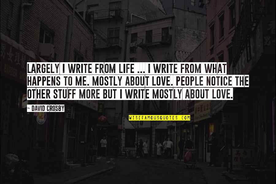 David Crosby Quotes By David Crosby: Largely I write from life ... I write