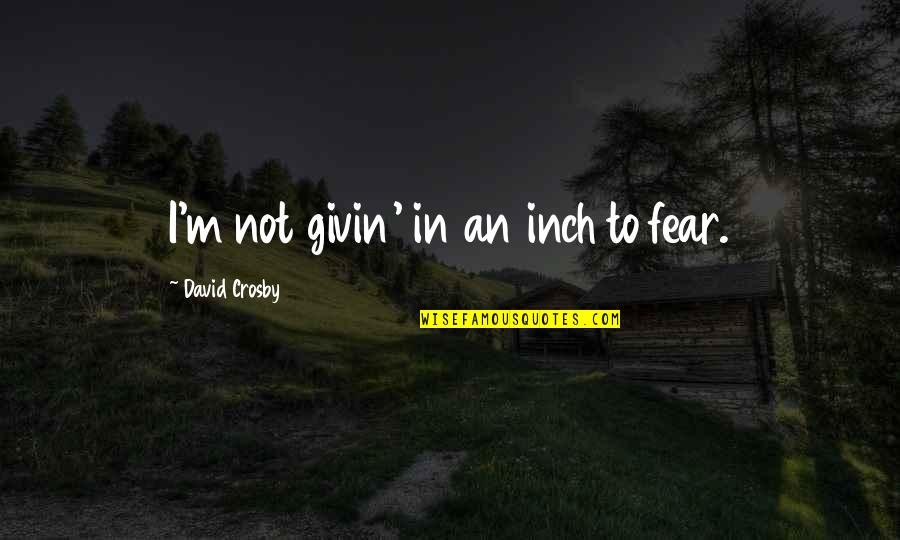 David Crosby Quotes By David Crosby: I'm not givin' in an inch to fear.