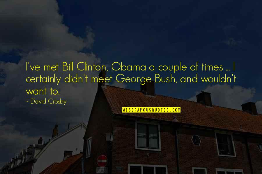 David Crosby Quotes By David Crosby: I've met Bill Clinton, Obama a couple of