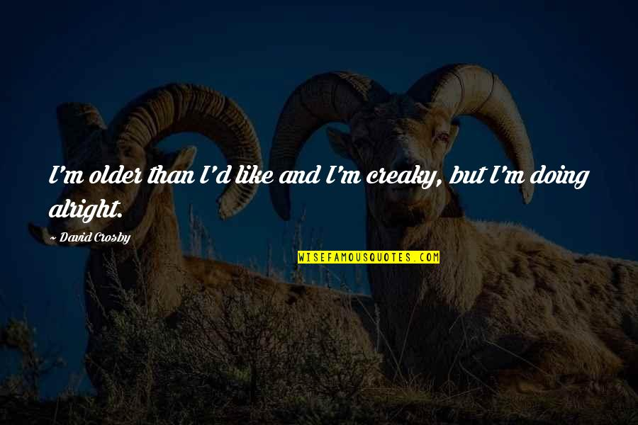 David Crosby Quotes By David Crosby: I'm older than I'd like and I'm creaky,