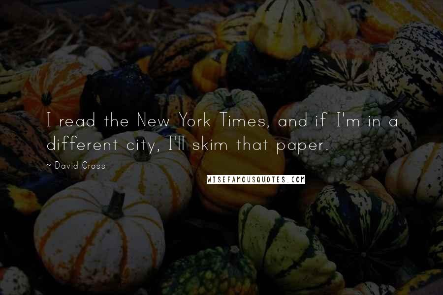 David Cross quotes: I read the New York Times, and if I'm in a different city, I'll skim that paper.