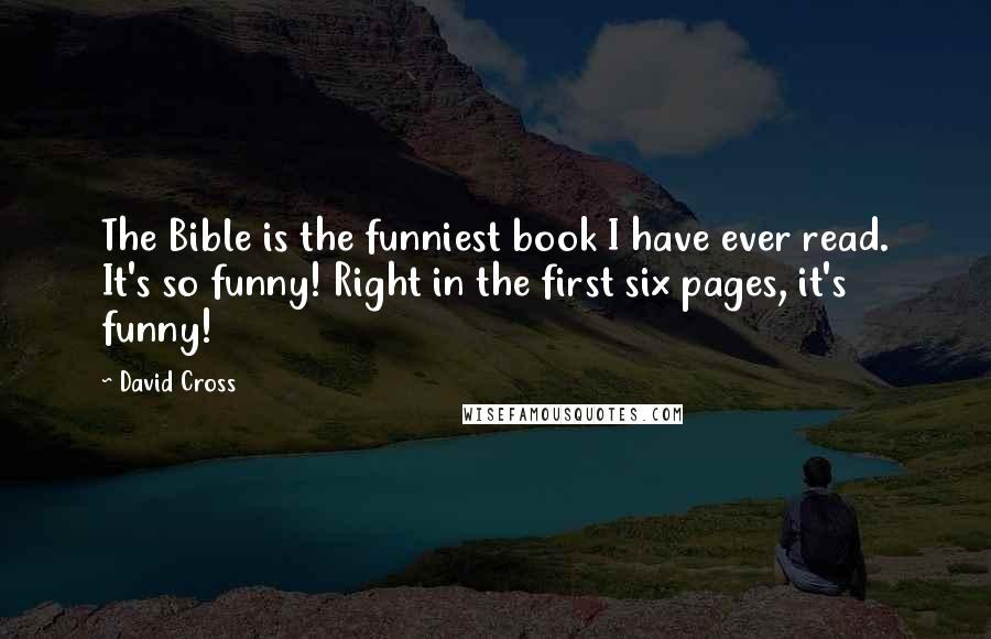 David Cross quotes: The Bible is the funniest book I have ever read. It's so funny! Right in the first six pages, it's funny!