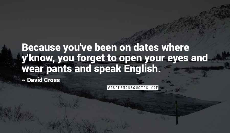 David Cross quotes: Because you've been on dates where y'know, you forget to open your eyes and wear pants and speak English.