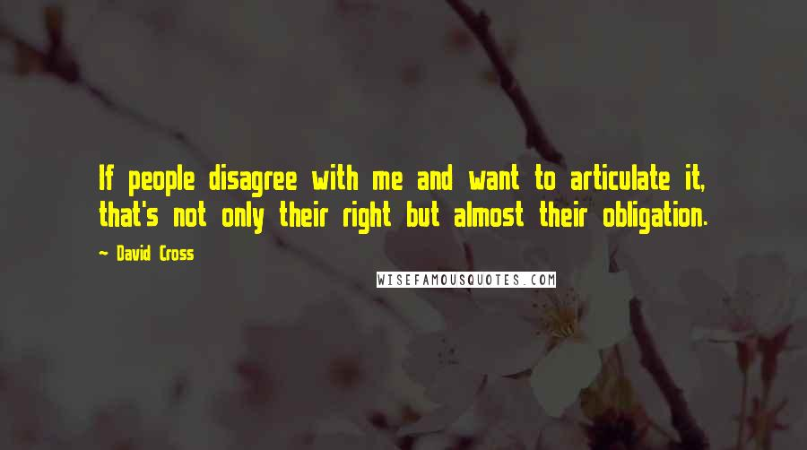 David Cross quotes: If people disagree with me and want to articulate it, that's not only their right but almost their obligation.