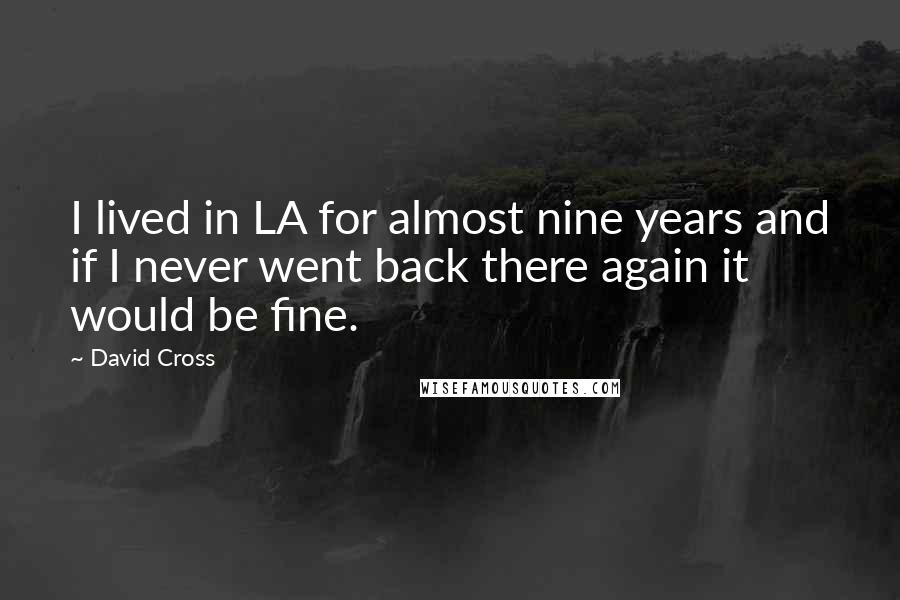 David Cross quotes: I lived in LA for almost nine years and if I never went back there again it would be fine.