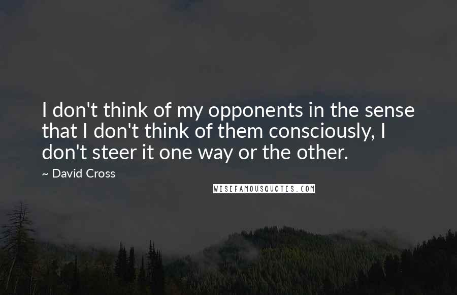 David Cross quotes: I don't think of my opponents in the sense that I don't think of them consciously, I don't steer it one way or the other.