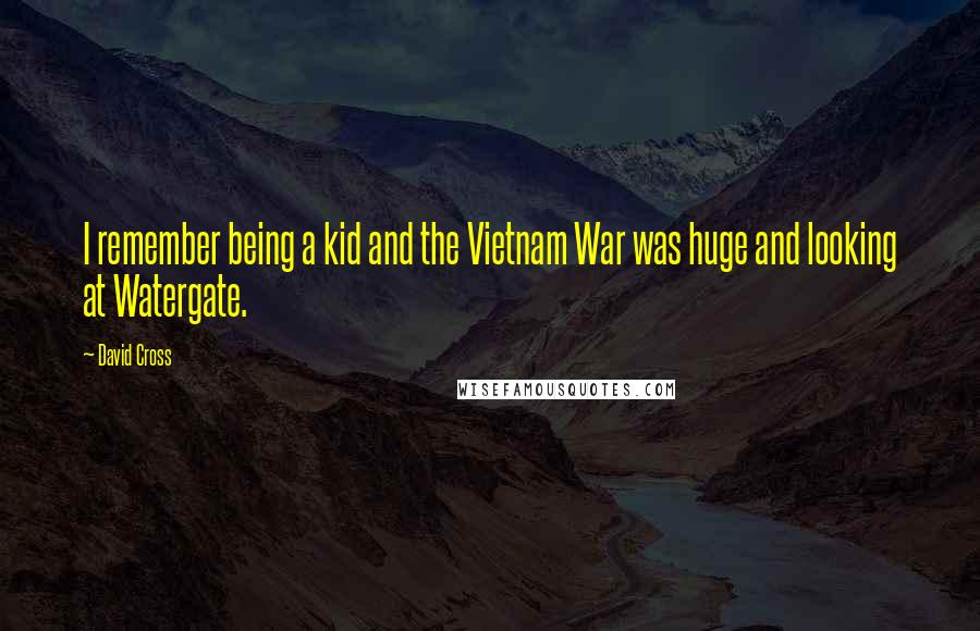 David Cross quotes: I remember being a kid and the Vietnam War was huge and looking at Watergate.