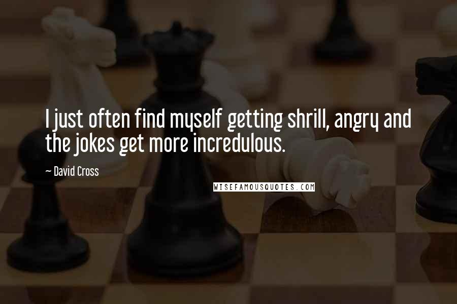 David Cross quotes: I just often find myself getting shrill, angry and the jokes get more incredulous.