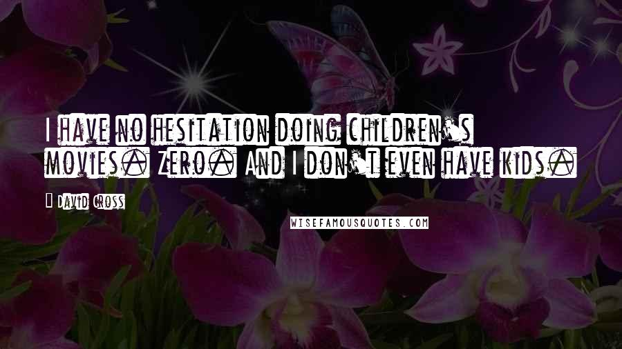 David Cross quotes: I have no hesitation doing children's movies. Zero. And I don't even have kids.