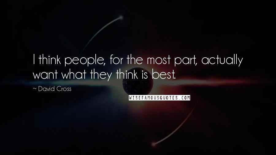 David Cross quotes: I think people, for the most part, actually want what they think is best.
