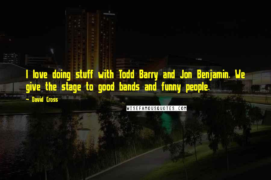 David Cross quotes: I love doing stuff with Todd Barry and Jon Benjamin. We give the stage to good bands and funny people.