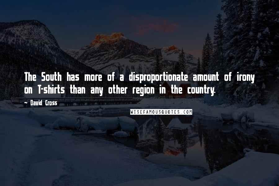 David Cross quotes: The South has more of a disproportionate amount of irony on T-shirts than any other region in the country.
