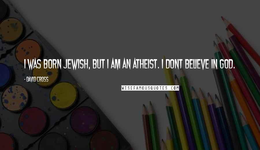 David Cross quotes: I was born Jewish, but I am an atheist. I dont believe in God.