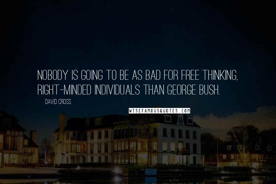 David Cross quotes: Nobody is going to be as bad for free thinking, right-minded individuals than George Bush.