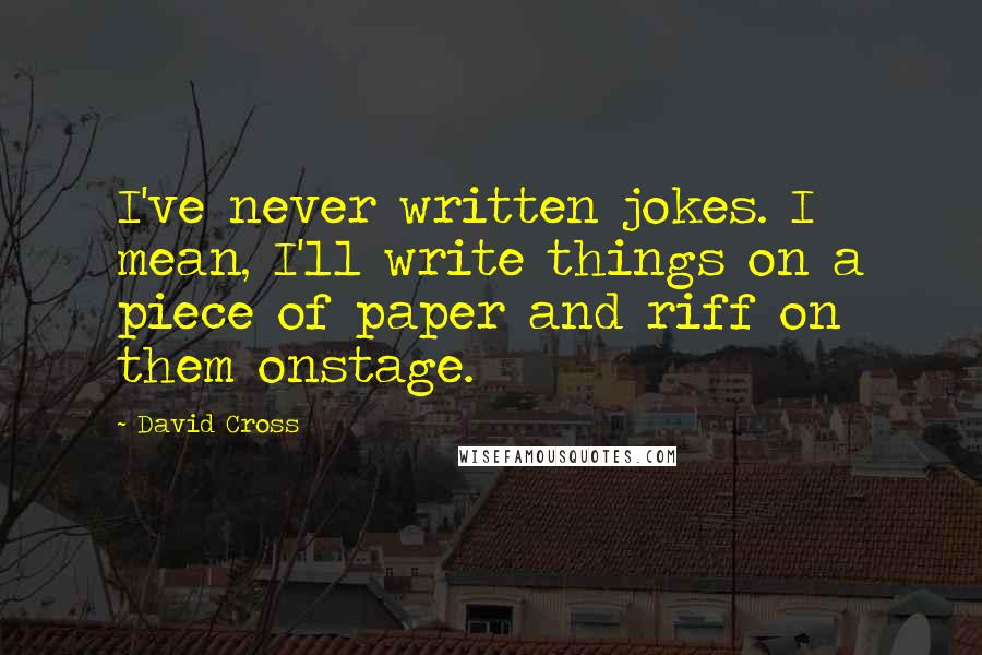 David Cross quotes: I've never written jokes. I mean, I'll write things on a piece of paper and riff on them onstage.