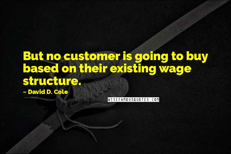 David D. Cole quotes: But no customer is going to buy based on their existing wage structure.
