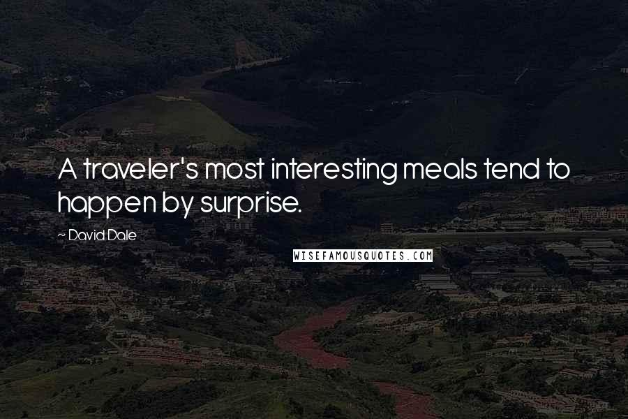 David Dale quotes: A traveler's most interesting meals tend to happen by surprise.