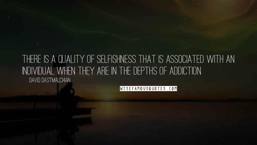 David Dastmalchian quotes: There is a quality of selfishness that is associated with an individual when they are in the depths of addiction.