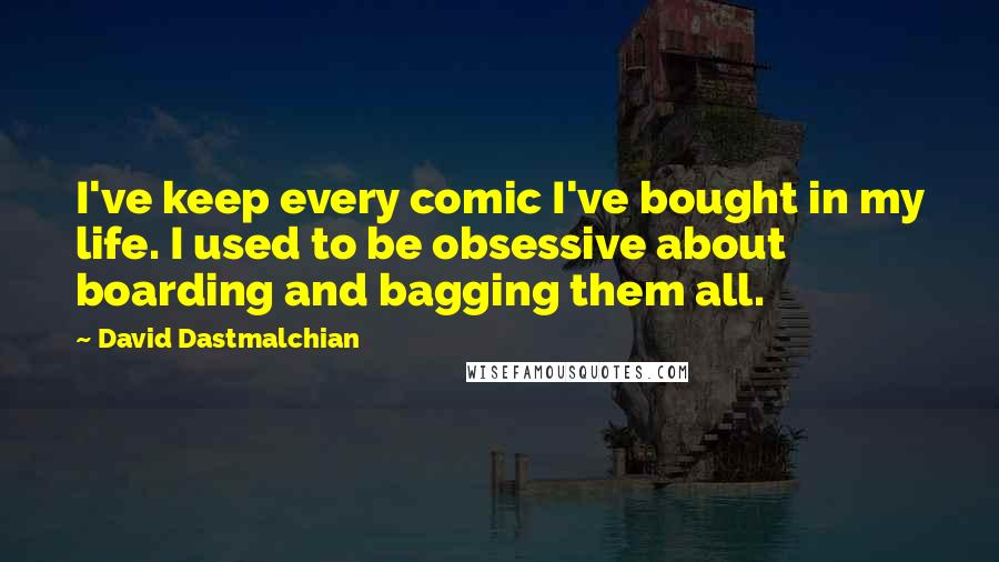 David Dastmalchian quotes: I've keep every comic I've bought in my life. I used to be obsessive about boarding and bagging them all.