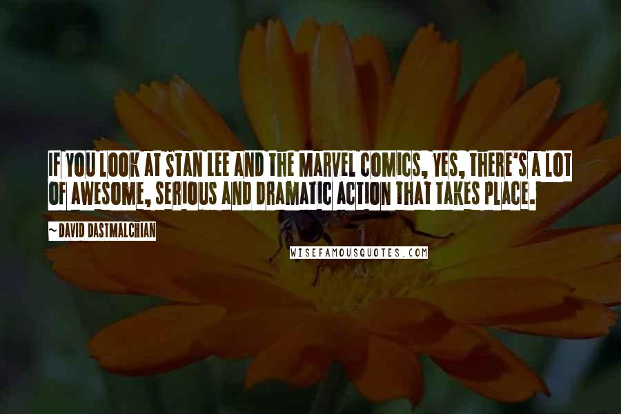 David Dastmalchian quotes: If you look at Stan Lee and the Marvel comics, yes, there's a lot of awesome, serious and dramatic action that takes place.