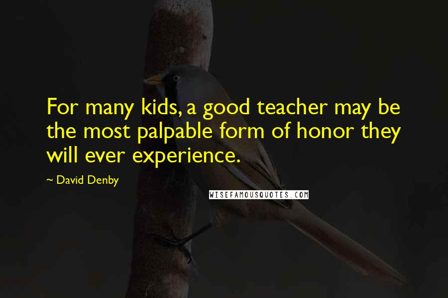David Denby quotes: For many kids, a good teacher may be the most palpable form of honor they will ever experience.