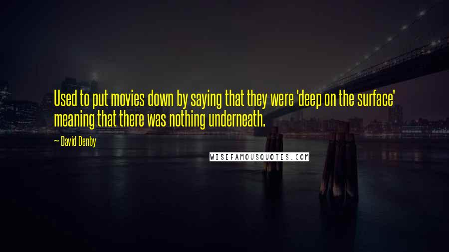 David Denby quotes: Used to put movies down by saying that they were 'deep on the surface' meaning that there was nothing underneath.
