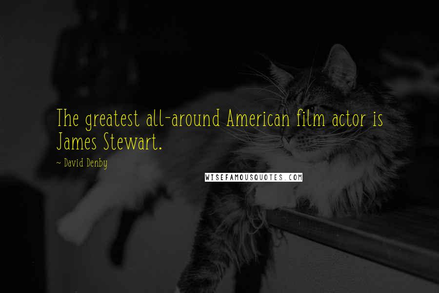 David Denby quotes: The greatest all-around American film actor is James Stewart.