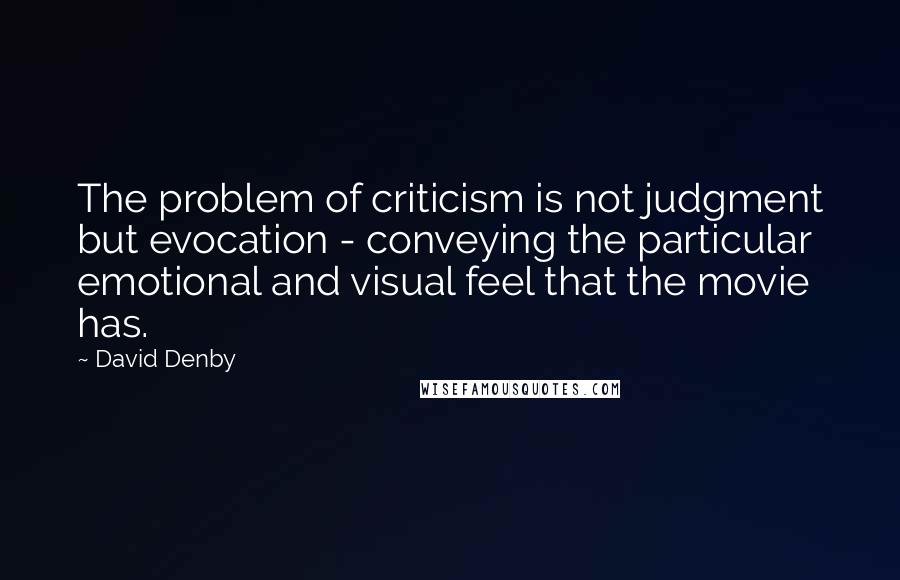 David Denby quotes: The problem of criticism is not judgment but evocation - conveying the particular emotional and visual feel that the movie has.