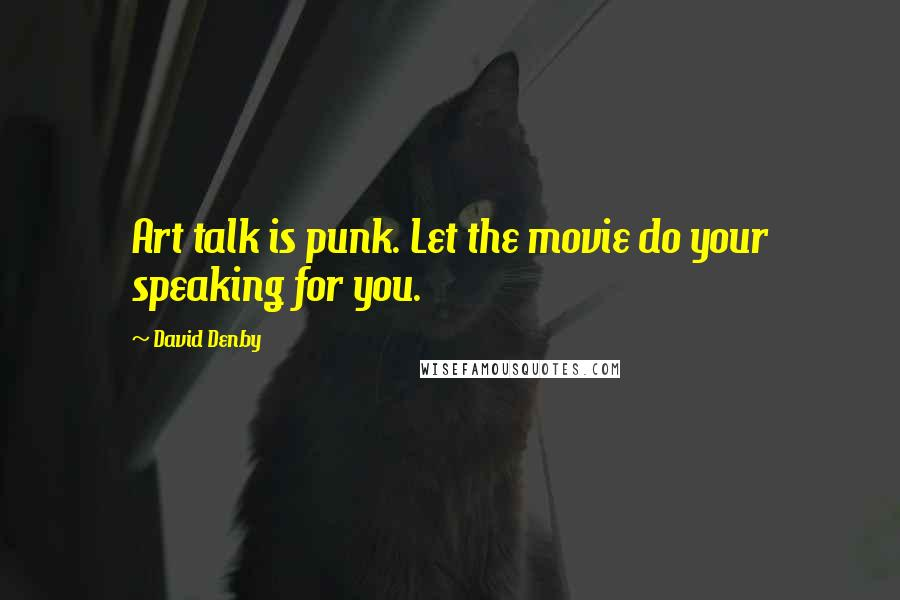 David Denby quotes: Art talk is punk. Let the movie do your speaking for you.