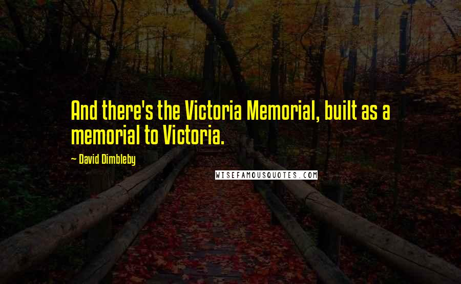 David Dimbleby quotes: And there's the Victoria Memorial, built as a memorial to Victoria.