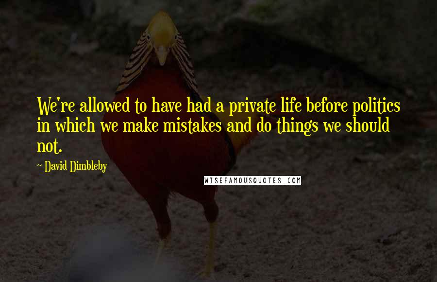 David Dimbleby quotes: We're allowed to have had a private life before politics in which we make mistakes and do things we should not.