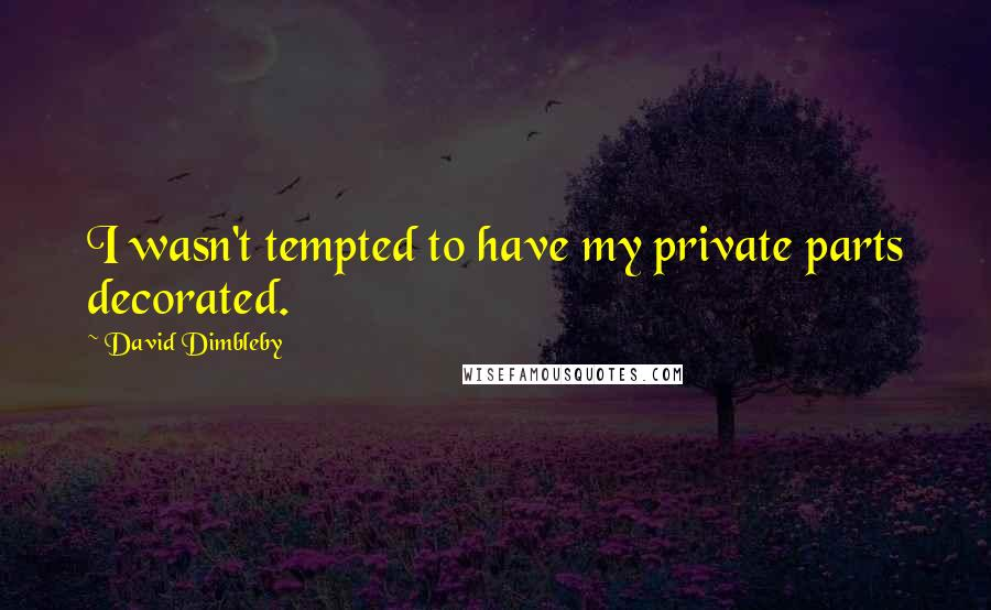 David Dimbleby quotes: I wasn't tempted to have my private parts decorated.