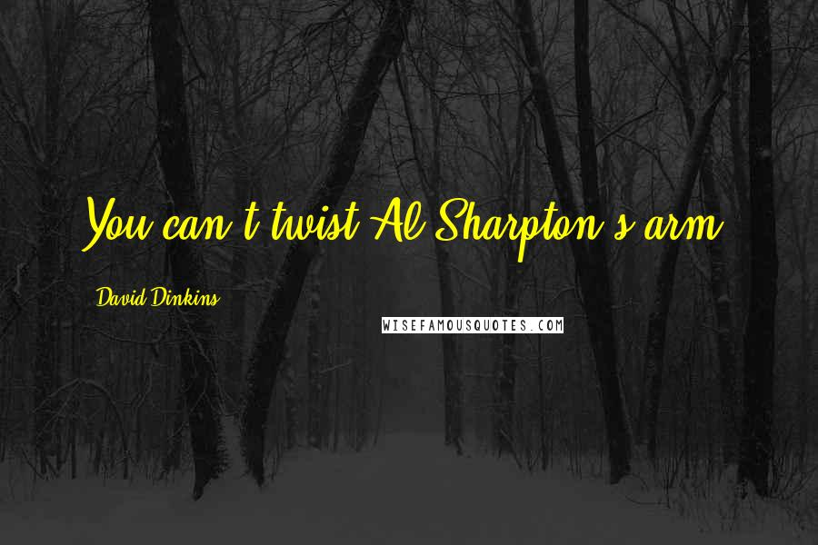 David Dinkins quotes: You can't twist Al Sharpton's arm.