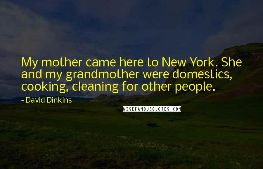 David Dinkins quotes: My mother came here to New York. She and my grandmother were domestics, cooking, cleaning for other people.