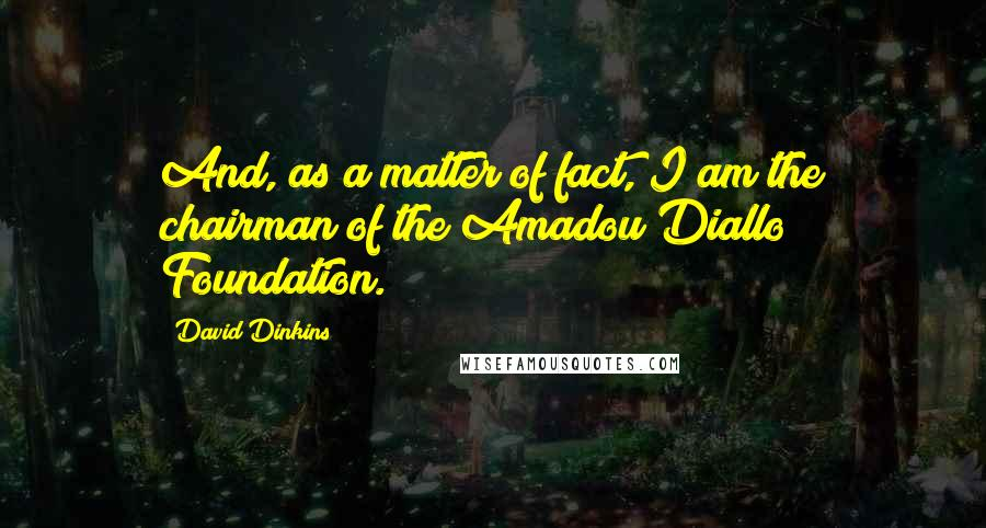 David Dinkins quotes: And, as a matter of fact, I am the chairman of the Amadou Diallo Foundation.