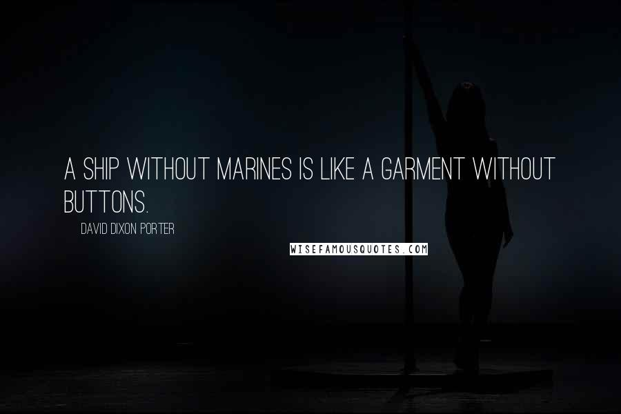 David Dixon Porter quotes: A ship without Marines is like a garment without buttons.