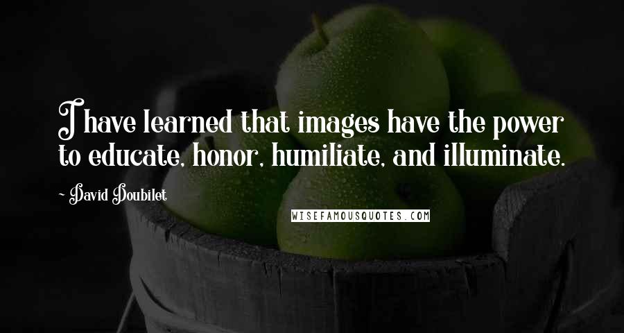 David Doubilet quotes: I have learned that images have the power to educate, honor, humiliate, and illuminate.