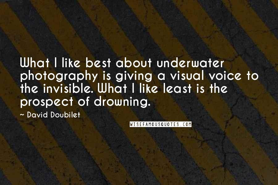 David Doubilet quotes: What I like best about underwater photography is giving a visual voice to the invisible. What I like least is the prospect of drowning.