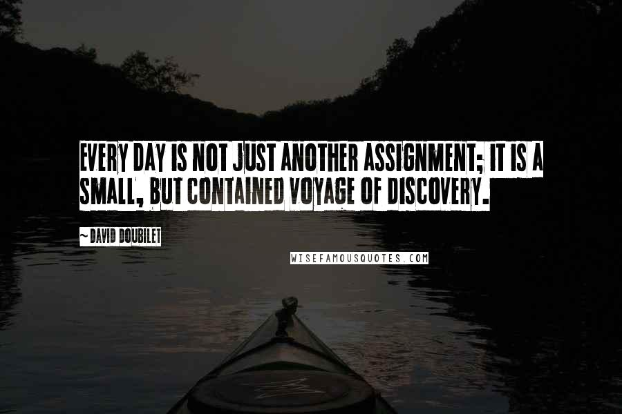 David Doubilet quotes: Every day is not just another assignment; it is a small, but contained voyage of discovery.