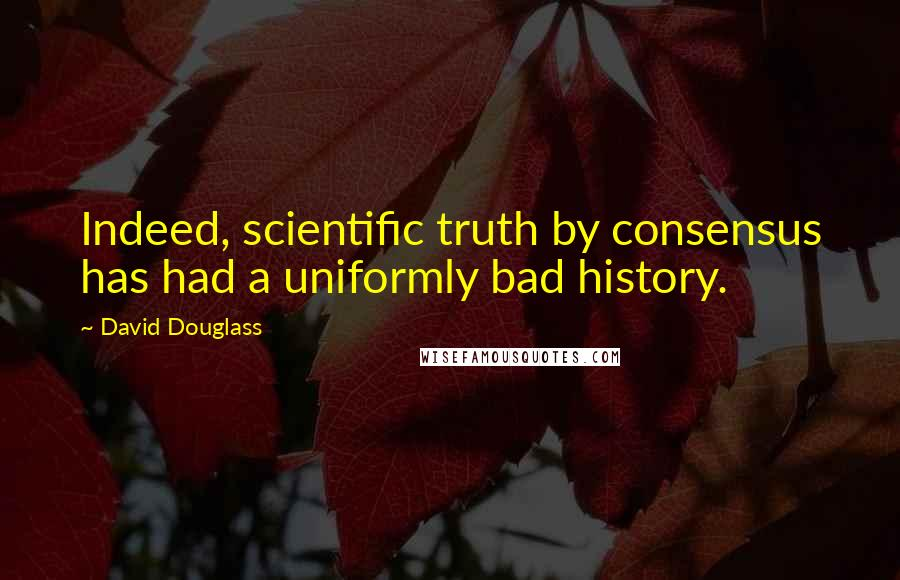 David Douglass quotes: Indeed, scientific truth by consensus has had a uniformly bad history.